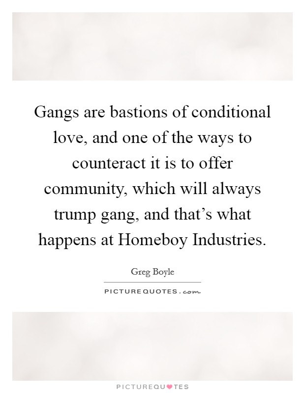 Gangs are bastions of conditional love, and one of the ways to counteract it is to offer community, which will always trump gang, and that's what happens at Homeboy Industries Picture Quote #1