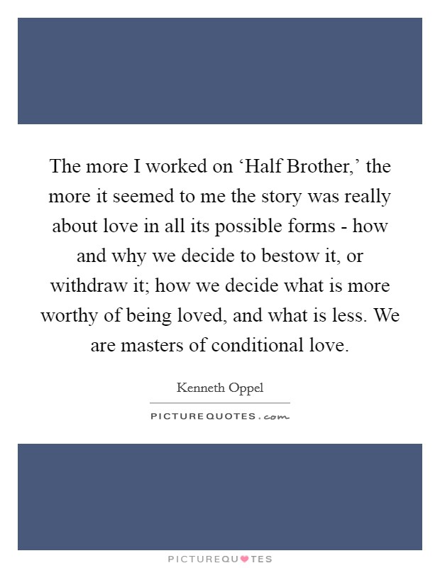 The more I worked on 'Half Brother,' the more it seemed to me the story was really about love in all its possible forms - how and why we decide to bestow it, or withdraw it; how we decide what is more worthy of being loved, and what is less. We are masters of conditional love. Picture Quote #1
