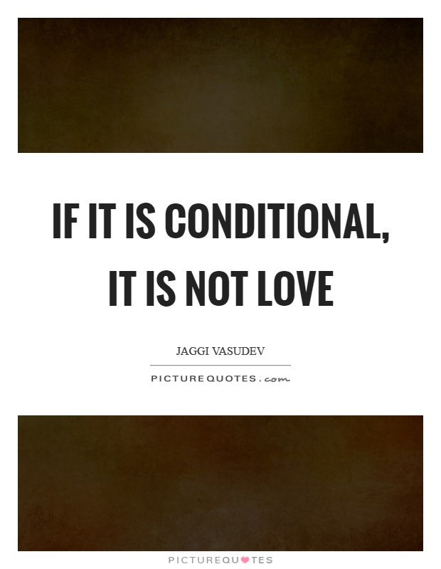 If it is conditional, it is not love Picture Quote #1