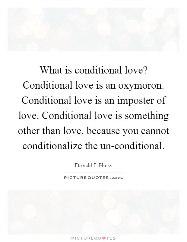 What is conditional love? Conditional love is an oxymoron. Conditional love is an imposter of love. Conditional love is something other than love, because you cannot conditionalize the un-conditional. Picture Quote #1