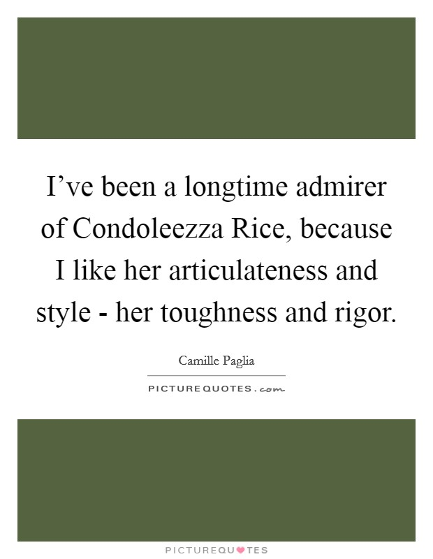 I've been a longtime admirer of Condoleezza Rice, because I like her articulateness and style - her toughness and rigor Picture Quote #1