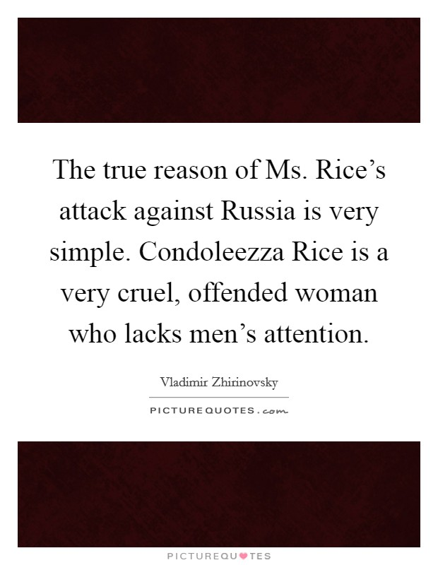 The true reason of Ms. Rice's attack against Russia is very simple. Condoleezza Rice is a very cruel, offended woman who lacks men's attention Picture Quote #1