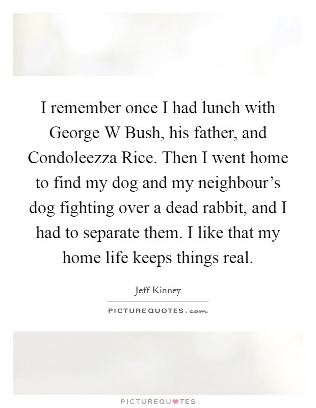 I remember once I had lunch with George W Bush, his father, and Condoleezza Rice. Then I went home to find my dog and my neighbour's dog fighting over a dead rabbit, and I had to separate them. I like that my home life keeps things real Picture Quote #1