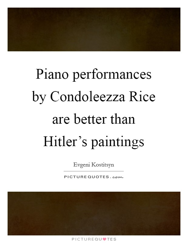 Piano performances by Condoleezza Rice are better than Hitler's paintings Picture Quote #1