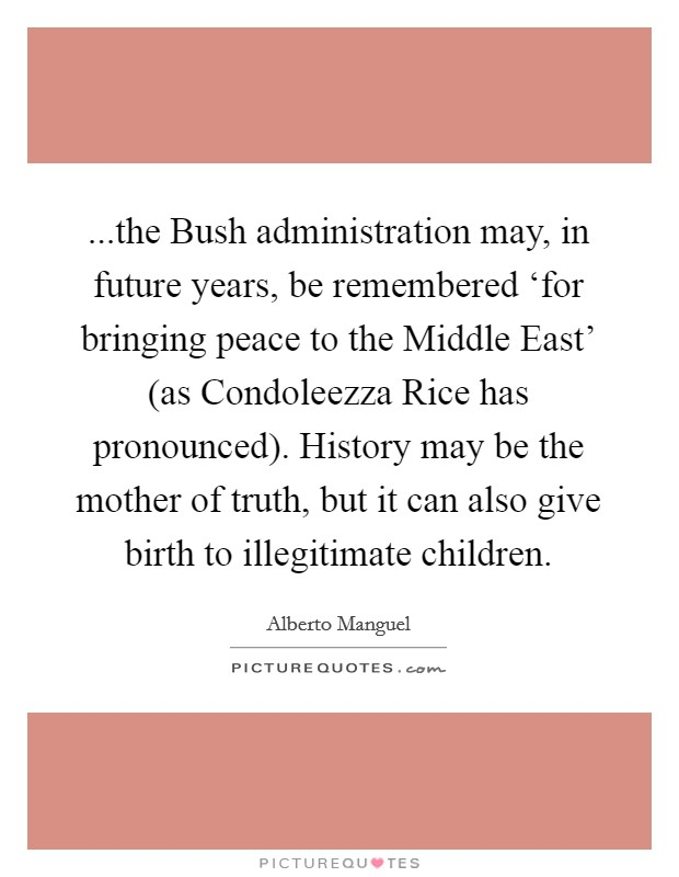 ...the Bush administration may, in future years, be remembered 'for bringing peace to the Middle East' (as Condoleezza Rice has pronounced). History may be the mother of truth, but it can also give birth to illegitimate children Picture Quote #1