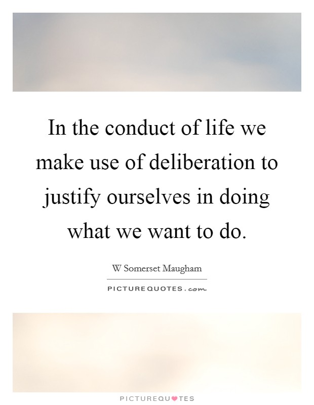 In the conduct of life we make use of deliberation to justify ourselves in doing what we want to do. Picture Quote #1