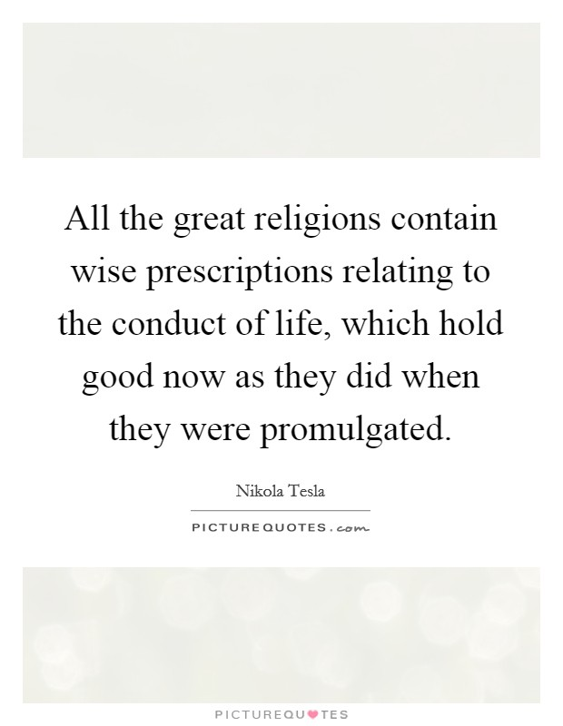 All the great religions contain wise prescriptions relating to the conduct of life, which hold good now as they did when they were promulgated Picture Quote #1
