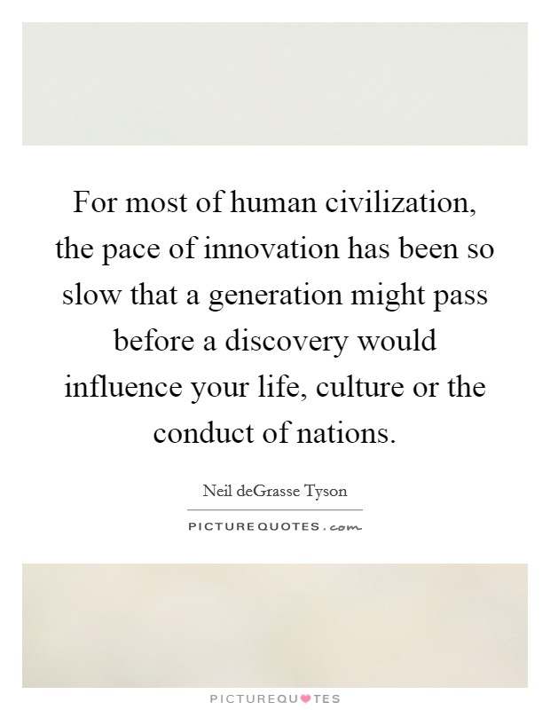 For most of human civilization, the pace of innovation has been so slow that a generation might pass before a discovery would influence your life, culture or the conduct of nations Picture Quote #1
