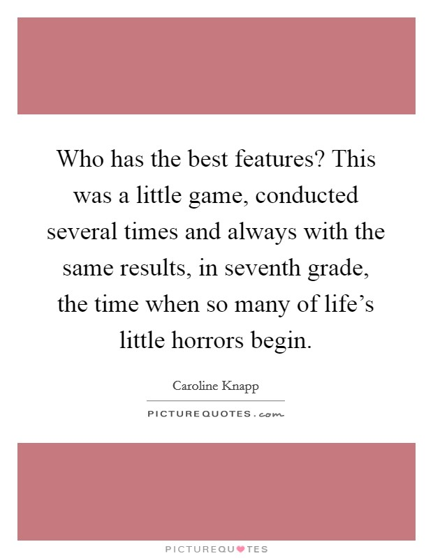 Who has the best features? This was a little game, conducted several times and always with the same results, in seventh grade, the time when so many of life's little horrors begin Picture Quote #1