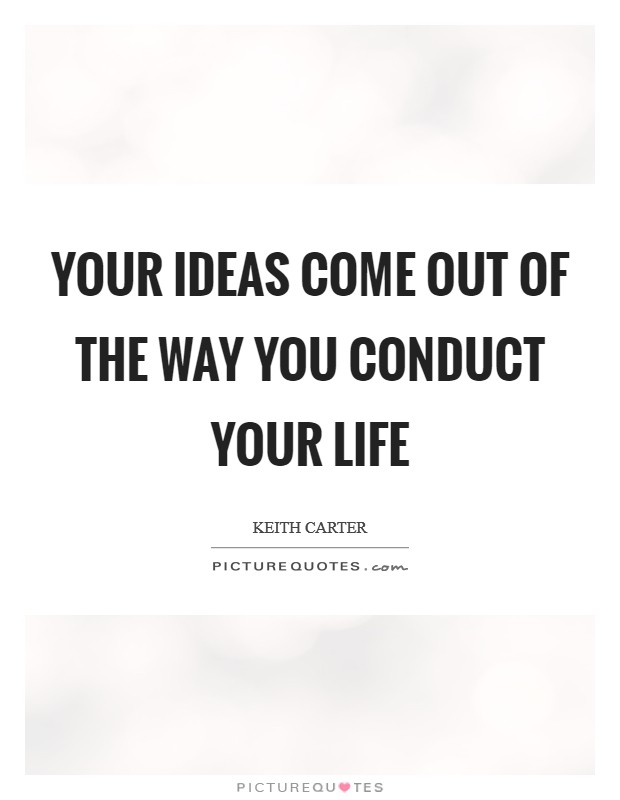 Your ideas come out of the way you conduct your life Picture Quote #1