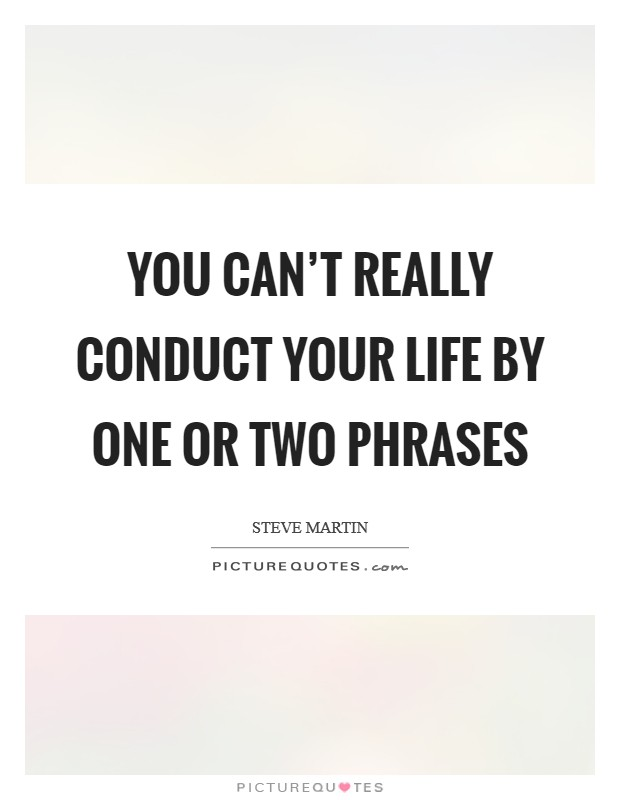 You can't really conduct your life by one or two phrases Picture Quote #1