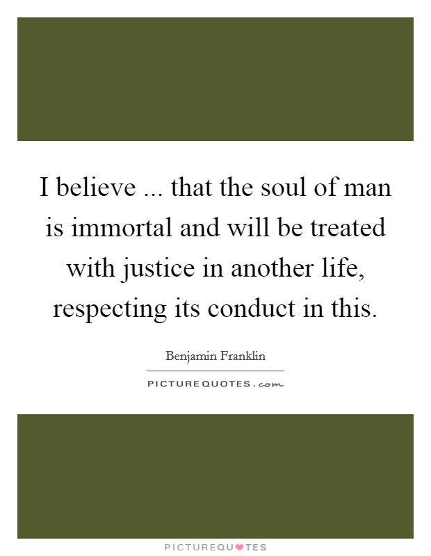 I believe ... that the soul of man is immortal and will be treated with justice in another life, respecting its conduct in this Picture Quote #1