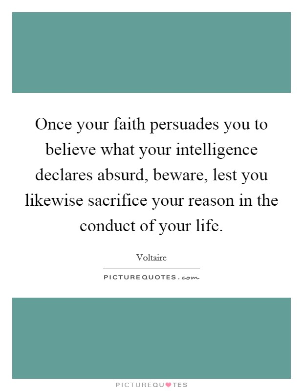 Once your faith persuades you to believe what your intelligence declares absurd, beware, lest you likewise sacrifice your reason in the conduct of your life Picture Quote #1