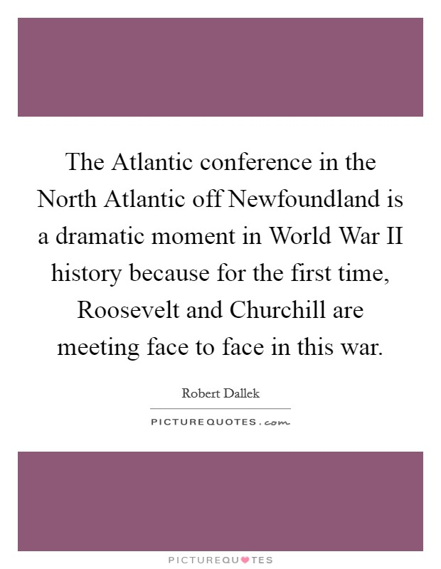 The Atlantic conference in the North Atlantic off Newfoundland is a dramatic moment in World War II history because for the first time, Roosevelt and Churchill are meeting face to face in this war. Picture Quote #1