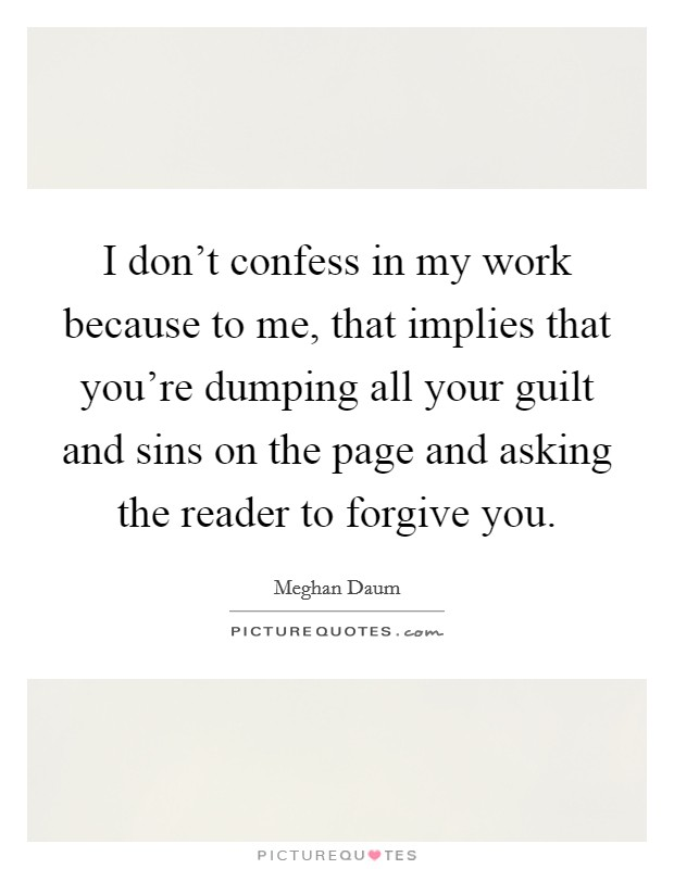 I don't confess in my work because to me, that implies that you're dumping all your guilt and sins on the page and asking the reader to forgive you Picture Quote #1