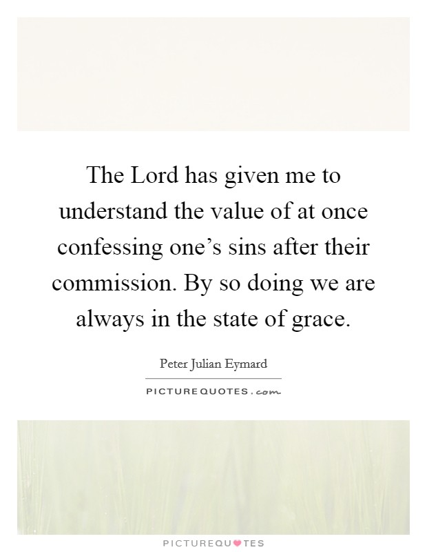 The Lord has given me to understand the value of at once confessing one's sins after their commission. By so doing we are always in the state of grace Picture Quote #1