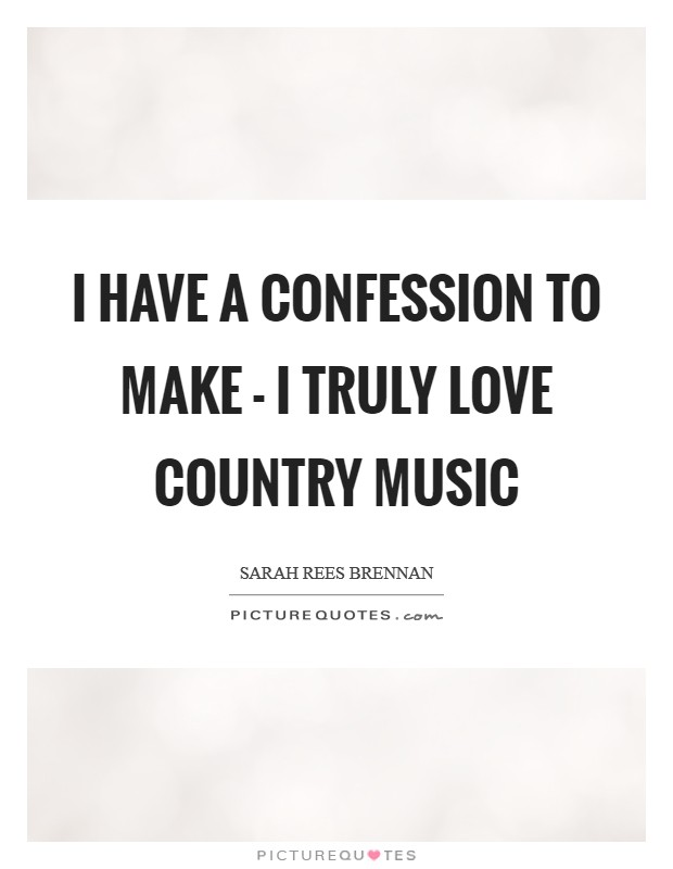 I have a confession to make - I truly love country music Picture Quote #1