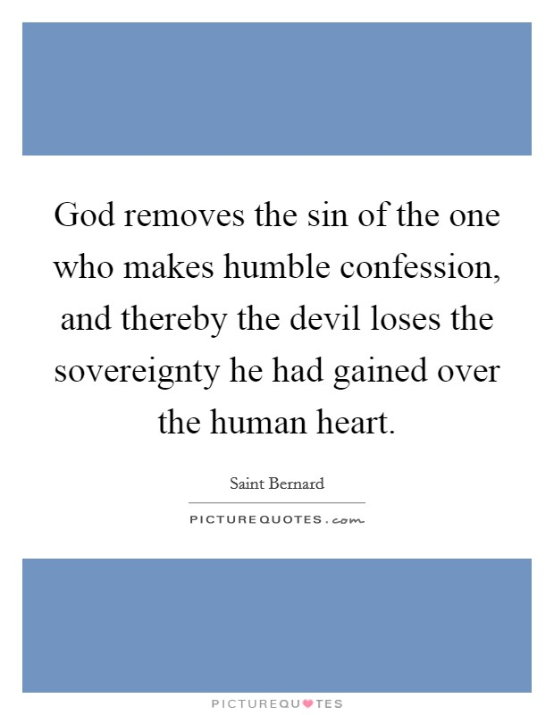 God removes the sin of the one who makes humble confession, and thereby the devil loses the sovereignty he had gained over the human heart Picture Quote #1