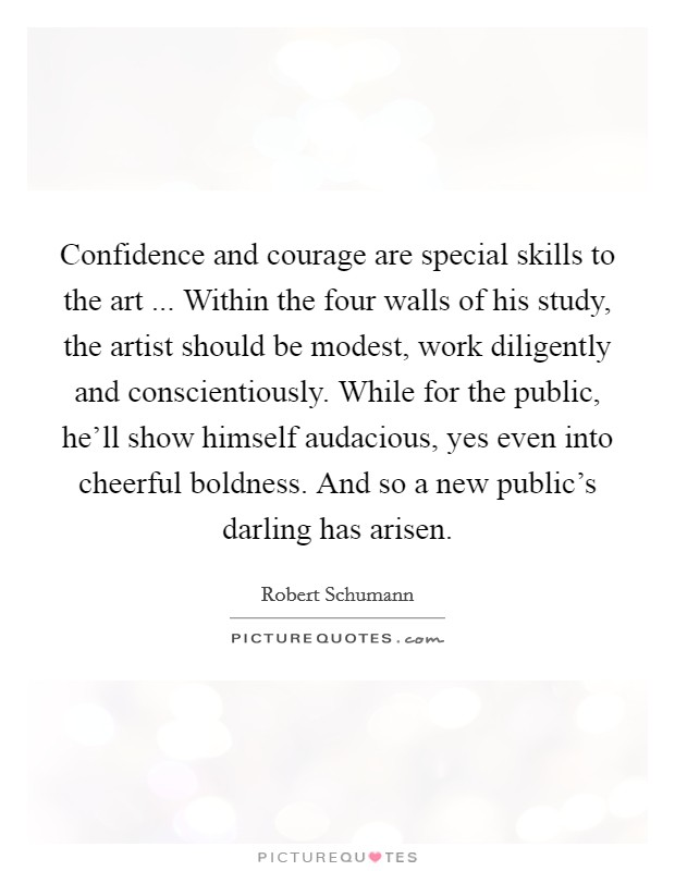 Confidence and courage are special skills to the art ... Within the four walls of his study, the artist should be modest, work diligently and conscientiously. While for the public, he'll show himself audacious, yes even into cheerful boldness. And so a new public's darling has arisen Picture Quote #1