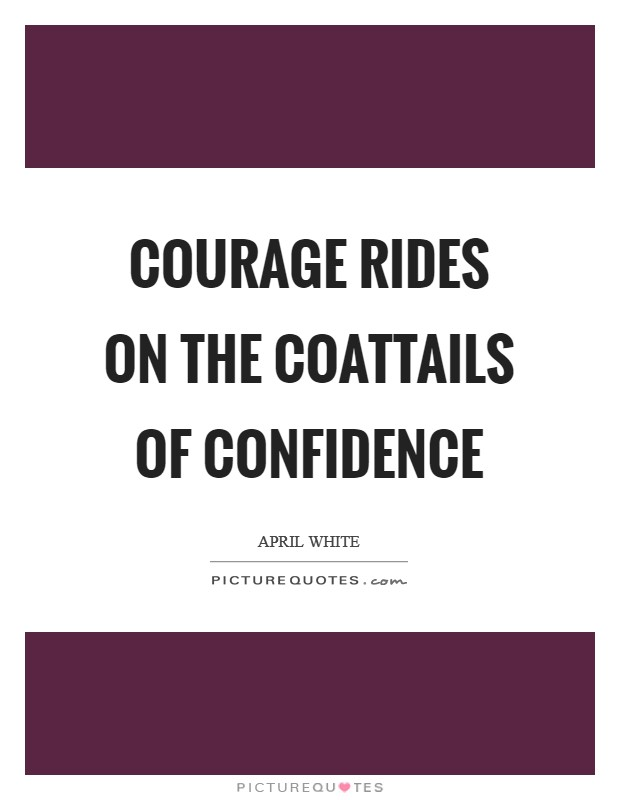 Courage rides on the coattails of confidence Picture Quote #1