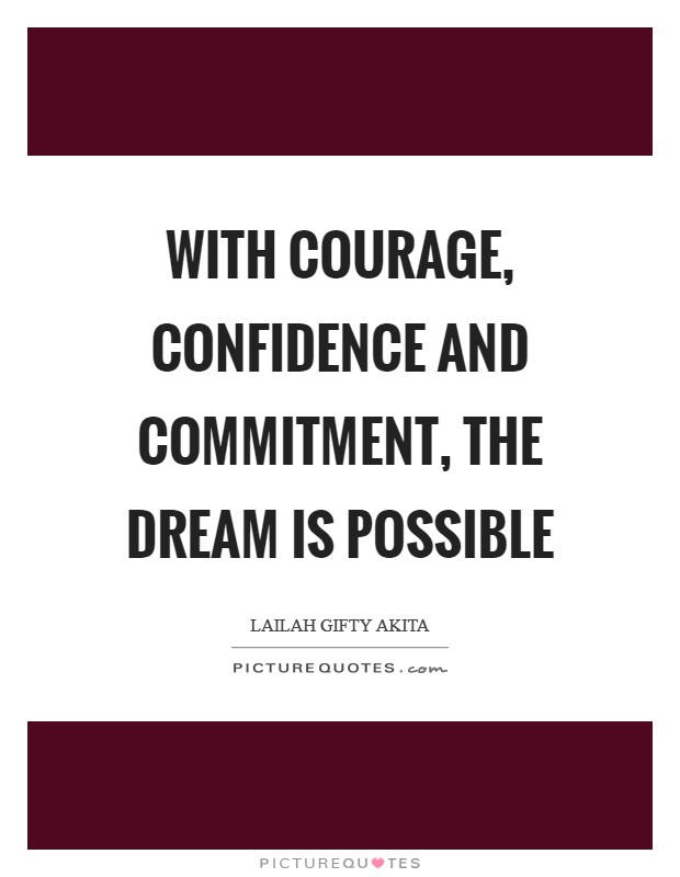 With courage, confidence and commitment, the dream is possible Picture Quote #1