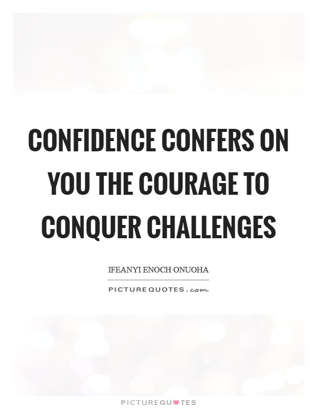 Confidence confers on you the courage to conquer challenges Picture Quote #1