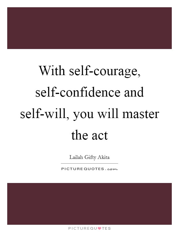 With self-courage, self-confidence and self-will, you will master the act Picture Quote #1