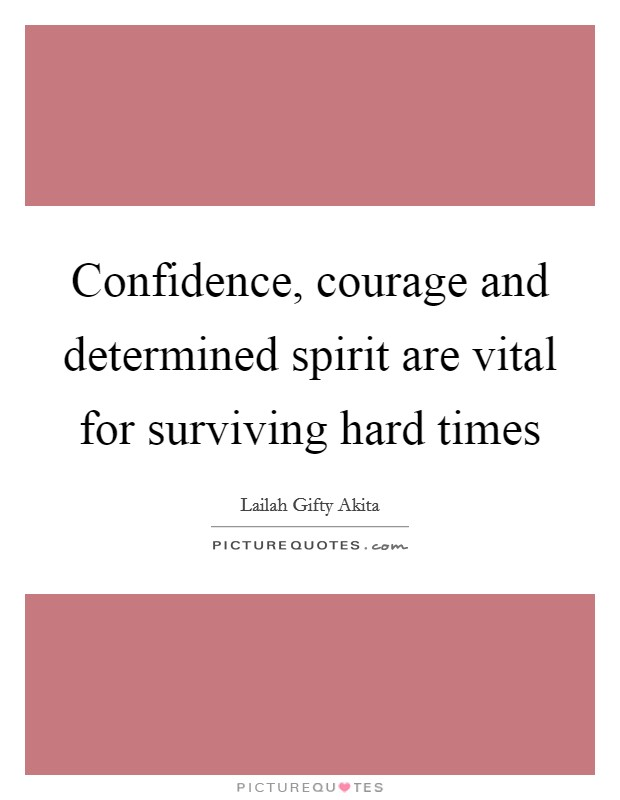 Confidence, courage and determined spirit are vital for surviving hard times Picture Quote #1