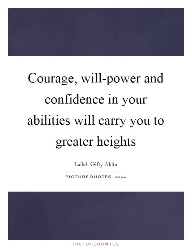 Courage, will-power and confidence in your abilities will carry you to greater heights Picture Quote #1