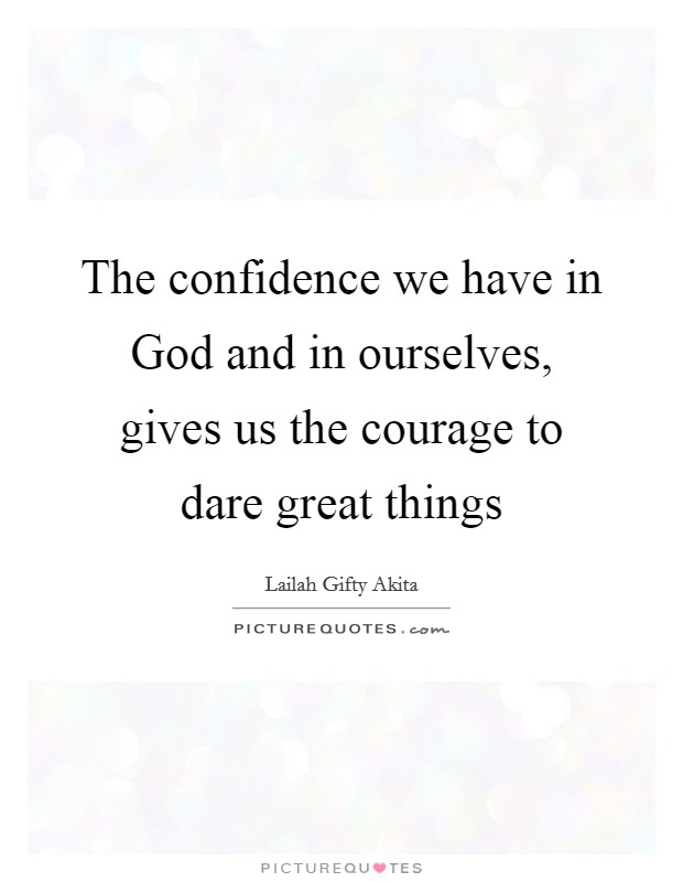 The confidence we have in God and in ourselves, gives us the courage to dare great things Picture Quote #1