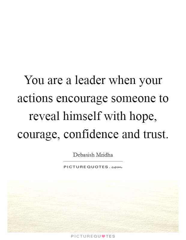 You are a leader when your actions encourage someone to reveal himself with hope, courage, confidence and trust Picture Quote #1