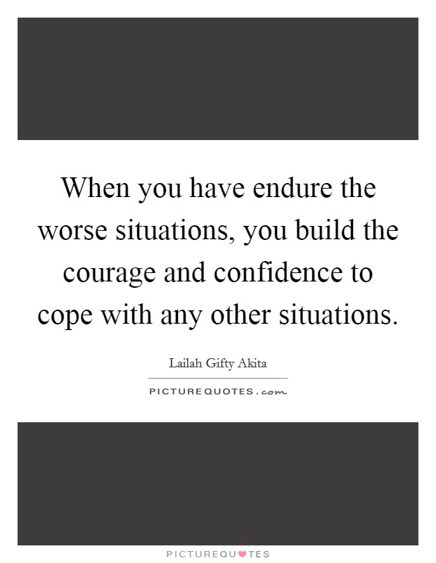 When you have endure the worse situations, you build the courage and confidence to cope with any other situations Picture Quote #1