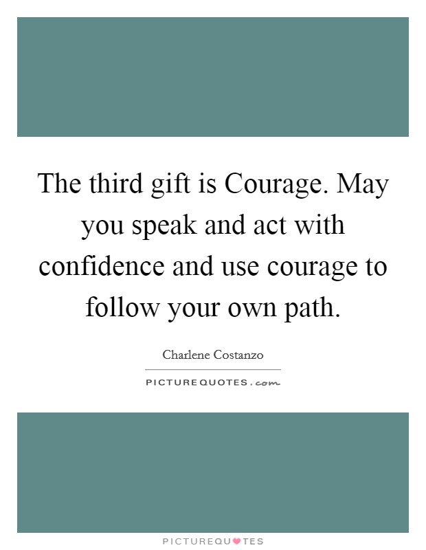 The third gift is Courage. May you speak and act with confidence and use courage to follow your own path Picture Quote #1