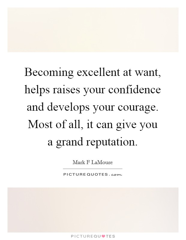 Becoming excellent at want, helps raises your confidence and develops your courage. Most of all, it can give you a grand reputation Picture Quote #1