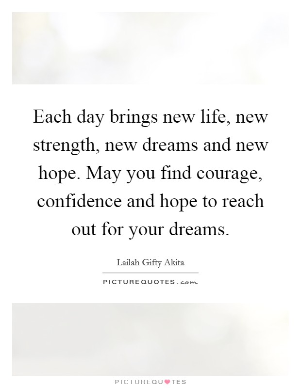 Each day brings new life, new strength, new dreams and new hope. May you find courage, confidence and hope to reach out for your dreams Picture Quote #1