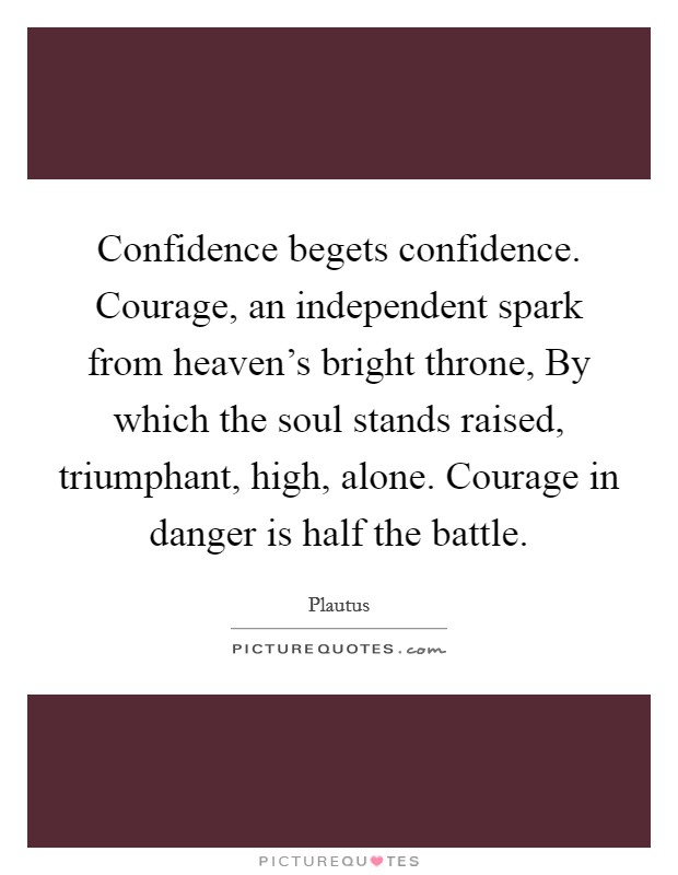 Confidence begets confidence. Courage, an independent spark from heaven's bright throne, By which the soul stands raised, triumphant, high, alone. Courage in danger is half the battle Picture Quote #1