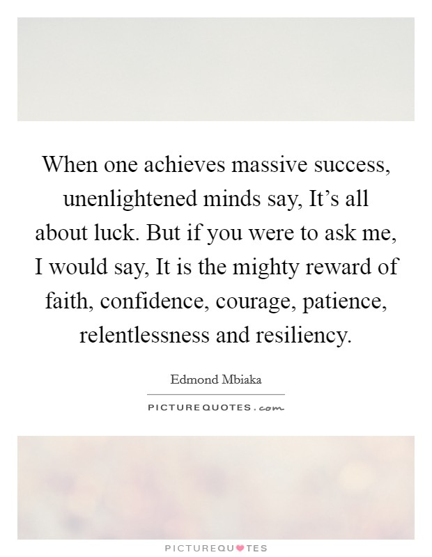 When one achieves massive success, unenlightened minds say, It's all about luck. But if you were to ask me, I would say, It is the mighty reward of faith, confidence, courage, patience, relentlessness and resiliency Picture Quote #1