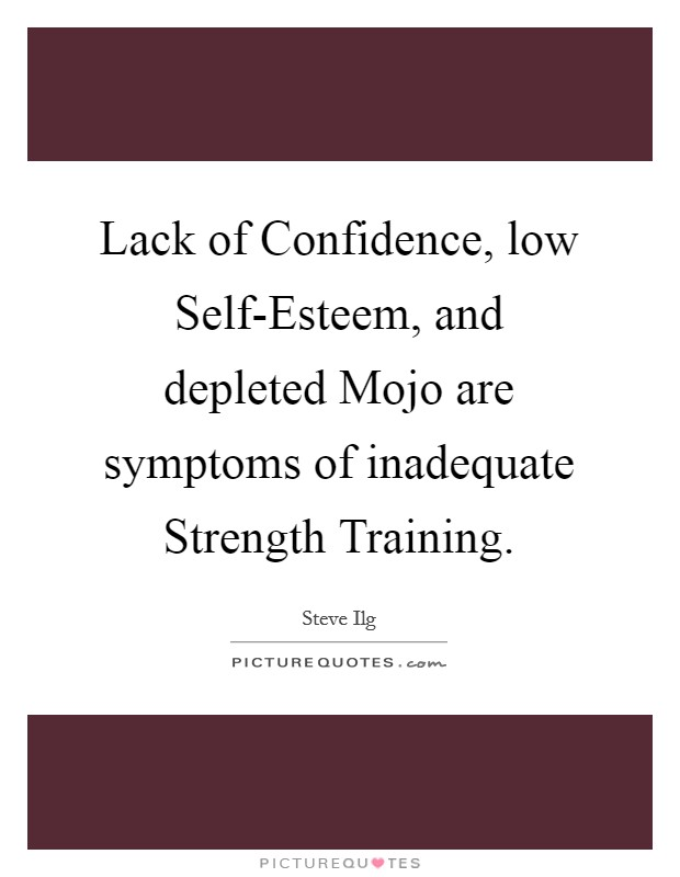 Lack of Confidence, low Self-Esteem, and depleted Mojo are symptoms of inadequate Strength Training Picture Quote #1