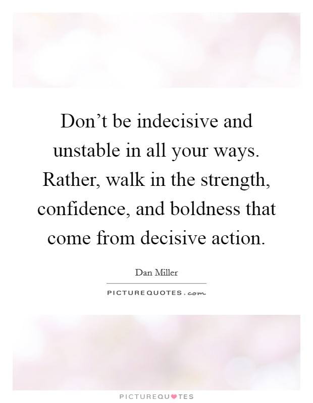 Don't be indecisive and unstable in all your ways. Rather, walk in the strength, confidence, and boldness that come from decisive action Picture Quote #1