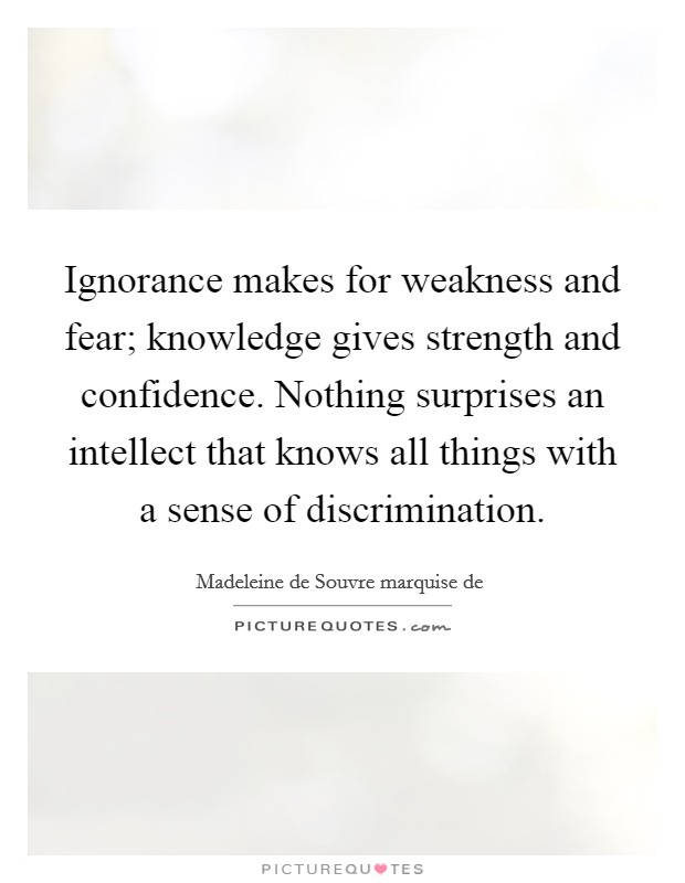 Ignorance makes for weakness and fear; knowledge gives strength and confidence. Nothing surprises an intellect that knows all things with a sense of discrimination Picture Quote #1