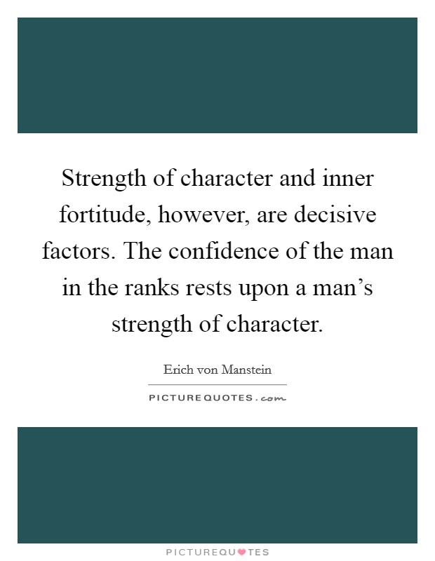 Strength of character and inner fortitude, however, are decisive factors. The confidence of the man in the ranks rests upon a man's strength of character Picture Quote #1