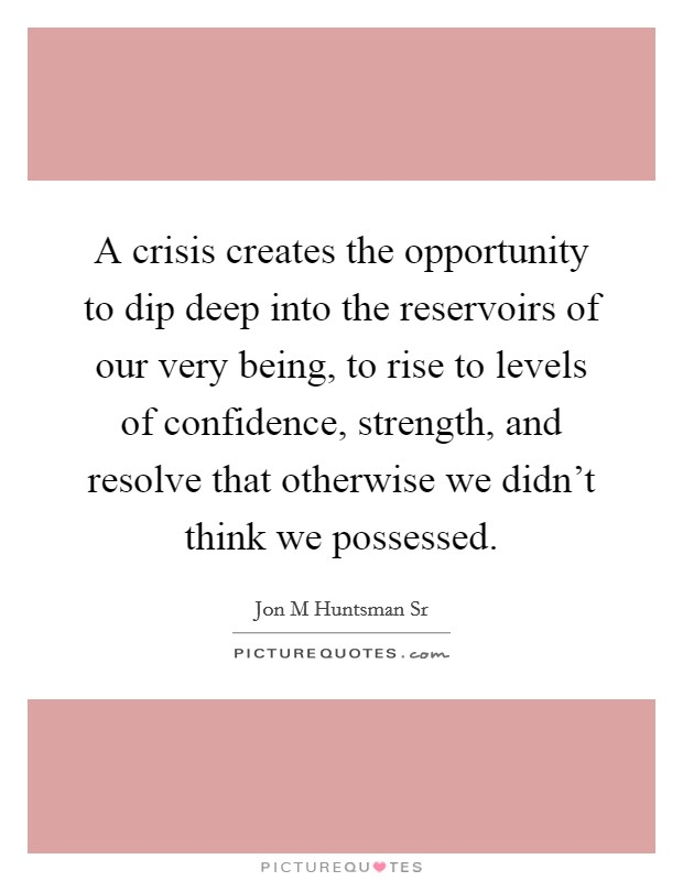 A crisis creates the opportunity to dip deep into the reservoirs of our very being, to rise to levels of confidence, strength, and resolve that otherwise we didn't think we possessed Picture Quote #1