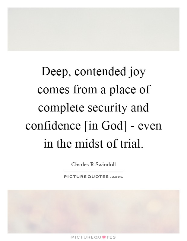 Deep, contended joy comes from a place of complete security and confidence [in God] - even in the midst of trial Picture Quote #1