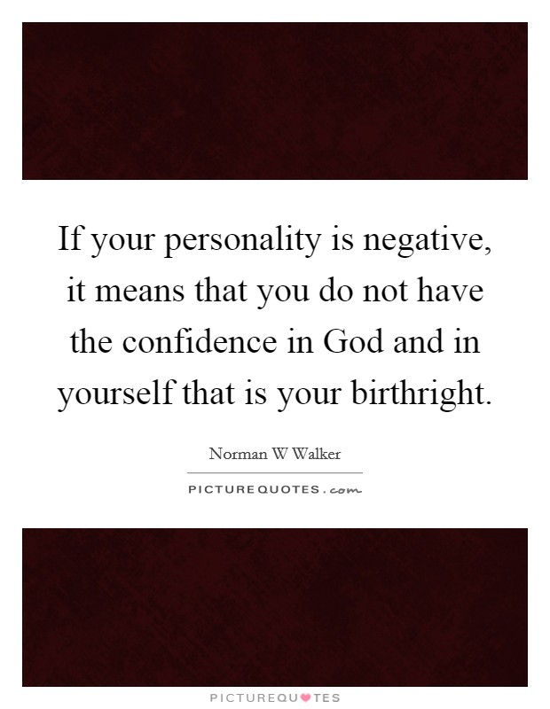 If your personality is negative, it means that you do not have the confidence in God and in yourself that is your birthright Picture Quote #1
