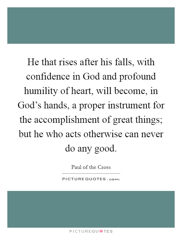 He that rises after his falls, with confidence in God and profound humility of heart, will become, in God's hands, a proper instrument for the accomplishment of great things; but he who acts otherwise can never do any good Picture Quote #1