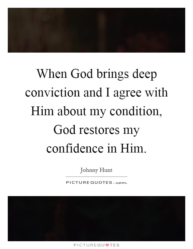 When God brings deep conviction and I agree with Him about my condition, God restores my confidence in Him Picture Quote #1