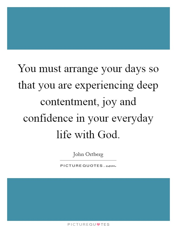 You must arrange your days so that you are experiencing deep contentment, joy and confidence in your everyday life with God Picture Quote #1