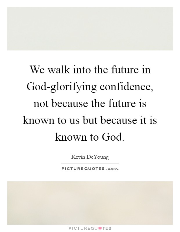 We walk into the future in God-glorifying confidence, not because the future is known to us but because it is known to God Picture Quote #1