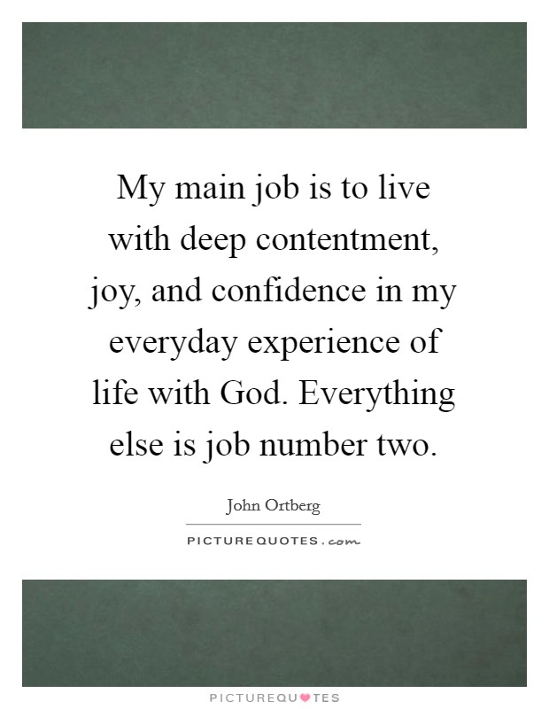My main job is to live with deep contentment, joy, and confidence in my everyday experience of life with God. Everything else is job number two Picture Quote #1