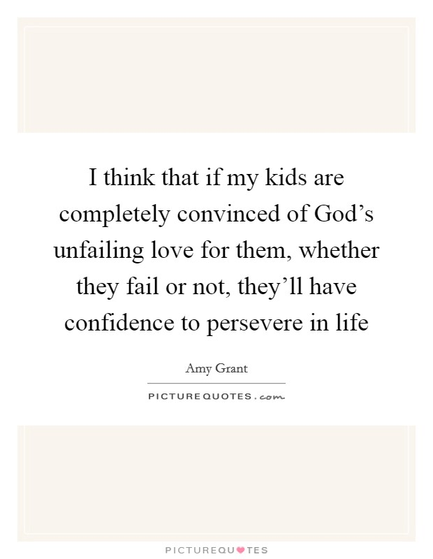 I think that if my kids are completely convinced of God's unfailing love for them, whether they fail or not, they'll have confidence to persevere in life Picture Quote #1